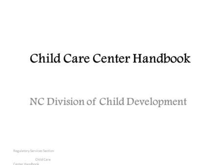 Regulatory Services Section Child Care Center Handbook Child Care Center Handbook NC Division of Child Development.