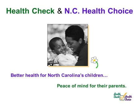 Better health for North Carolina's children… Peace of mind for their parents. Health Check & N.C. Health Choice.