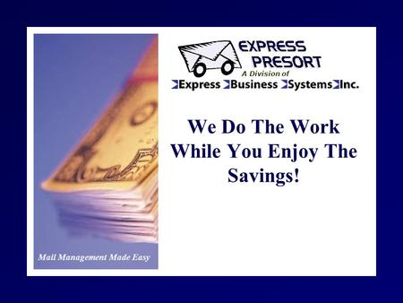 Mail Management Made Easy A Division of We Do The Work While You Enjoy The Savings!