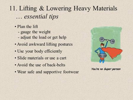 11. Lifting & Lowering Heavy Materials … essential tips Plan the lift - gauge the weight - adjust the load or get help Avoid awkward lifting postures Use.