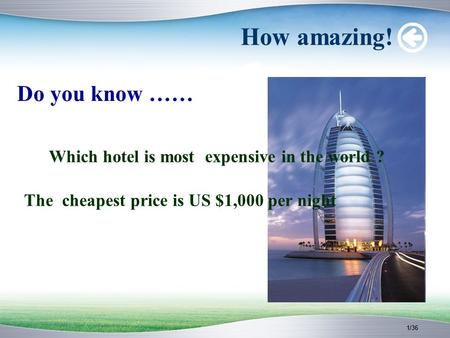 1/36 How amazing! Do you know …… Which hotel is most expensive in the world ? The cheapest price is US $1,000 per night.