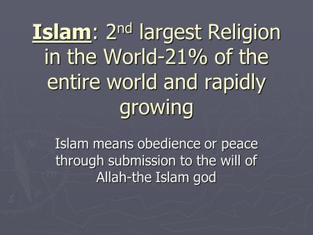 Islam: 2 nd largest Religion in the World-21% of the entire world and rapidly growing Islam means obedience or peace through submission to the will of.