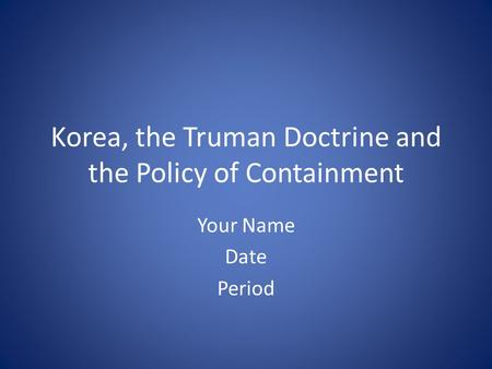 Korea, the Truman Doctrine and the Policy of Containment Your Name Date Period.