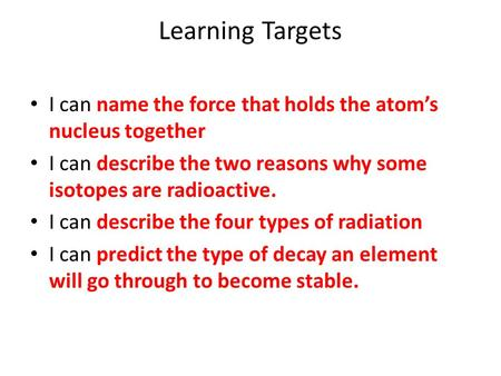 Learning Targets I can name the force that holds the atom's nucleus together I can describe the two reasons why some isotopes are radioactive. I can describe.
