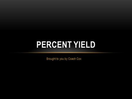 Brought to you by Coach Cox PERCENT YIELD. WHAT IS PERCENT YIELD? Theoretical Yield – the maximum amount of product that can be produced from a given.