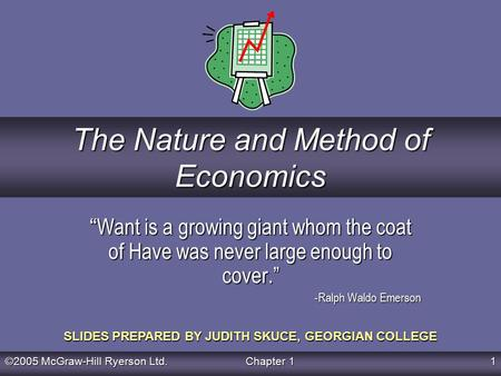 "©2005 McGraw-Hill Ryerson Ltd. Chapter 1 1 SLIDES PREPARED BY JUDITH SKUCE, GEORGIAN COLLEGE The Nature and Method of Economics "" Want is a growing giant."