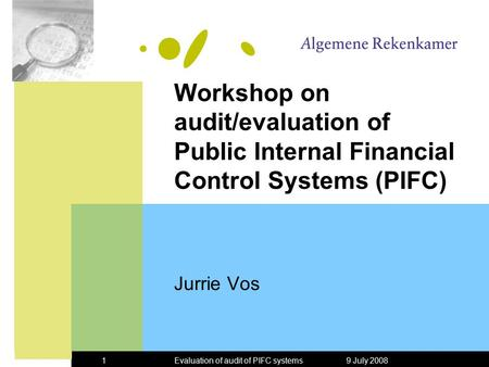 9 July 2008Evaluation of audit of PIFC systems1 Workshop on audit/evaluation of Public Internal Financial Control Systems (PIFC) Jurrie Vos.