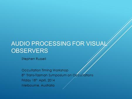 AUDIO PROCESSING FOR VISUAL OBSERVERS Stephen Russell Occultation Timing Workshop 8 th Trans-Tasman Symposium on Occultations Friday 18 th April, 2014.