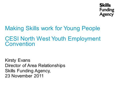Making Skills work for Young People CESI North West Youth Employment Convention Kirsty Evans Director of Area Relationships Skills Funding Agency, 23 November.