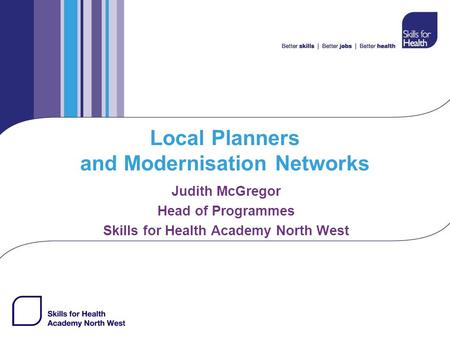 Local Planners and Modernisation Networks Judith McGregor Head of Programmes Skills for Health Academy North West.