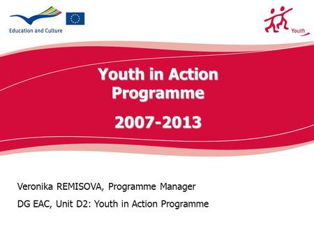 Ecdc.europa.eu Veronika REMISOVA, Programme Manager DG EAC, Unit D2: Youth in Action Programme Youth in Action Programme2007-2013.