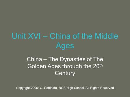 Unit XVI – China of the Middle Ages China – The Dynasties of The Golden Ages through the 20 th Century Copyright 2006; C. Pettinato, RCS High School, All.