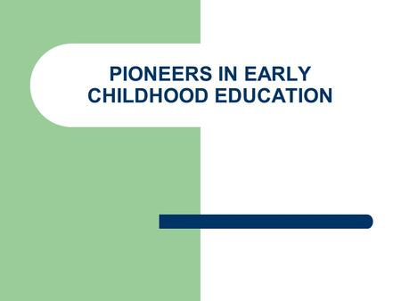PIONEERS IN EARLY CHILDHOOD EDUCATION