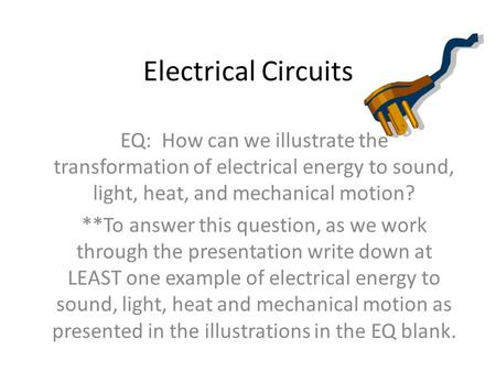 Electrical Circuits EQ: How can we illustrate the transformation of electrical energy to sound, light, heat, and mechanical motion? **To answer this question,