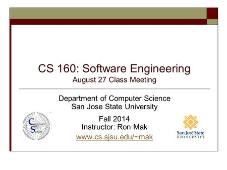 CS 160: Software Engineering August 27 Class Meeting Department of Computer Science San Jose State University Fall 2014 Instructor: Ron Mak www.cs.sjsu.edu/~mak.