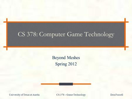 University of Texas at Austin CS 378 – Game Technology Don Fussell CS 378: Computer Game Technology Beyond Meshes Spring 2012.