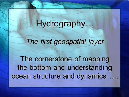 Hydrography… The first geospatial layer The cornerstone of mapping the bottom and understanding ocean structure and dynamics ….