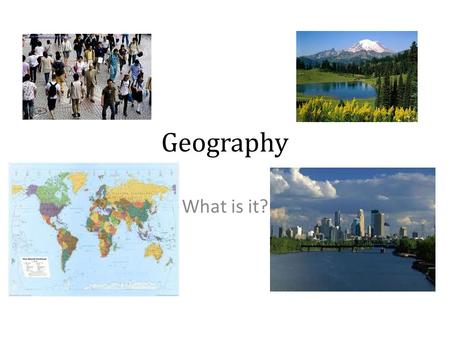 "Geography What is it?. Geography is: ""The study of people, places, and the environment."" ""A science that deals with the description, distribution, and."