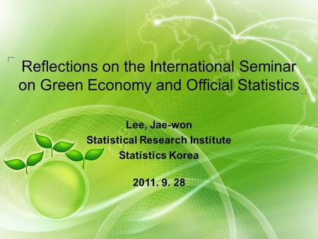 Reflections on the International Seminar on Green Economy and Official Statistics Lee, Jae-won Statistical Research Institute Statistics Korea 2011. 9.
