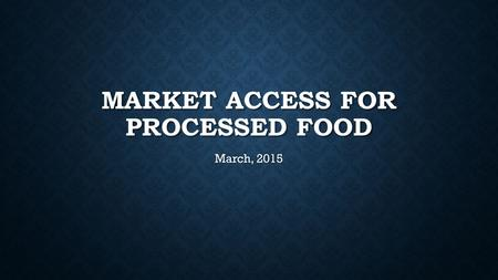 MARKET ACCESS FOR PROCESSED FOOD March, 2015. THE REQUIREMENTS YOU NEED TO MEET WILL DEPEND ON WHAT YOUR PRODUCT IS AND THE DESTINATION COUNTRY.