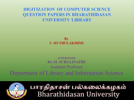 DIGITIZATION OF COMPUTER SCIENCE QUESTION PAPERS IN BHARATHIDASAN UNIVERSITY LIBRARY By V. MUTHULAKSHMI SUPERVISOR Dr. M. SURULINATHI Assistant Professor.