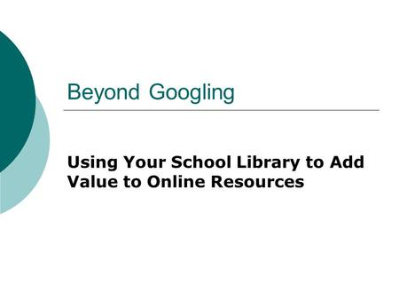 Beyond Googling Using Your School Library to Add Value to Online Resources.