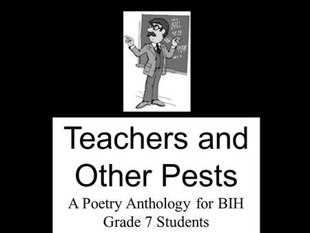 Teachers and Other Pests A Poetry Anthology for BIH Grade 7 Students.