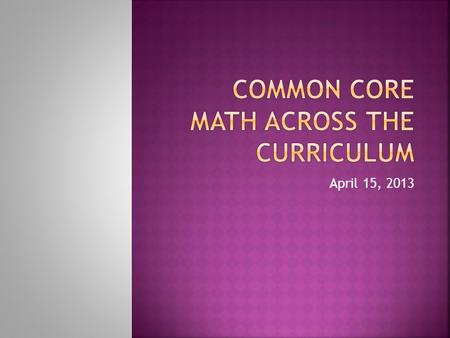 April 15, 2013.  Given a presentation on Common Core Math, participants will be able to incorporate at least one mathematical practice idea into a lesson.