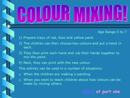 Age Range:5 to 7 1) Prepare trays of red, blue and yellow paint. 2) The children can then choose two colours and put a hand in each. 3) They then print.