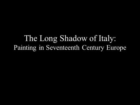 The Long Shadow of Italy: Painting in Seventeenth Century Europe.