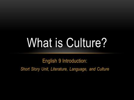 English 9 Introduction: Short Story Unit, Literature, Language, and Culture What is Culture?