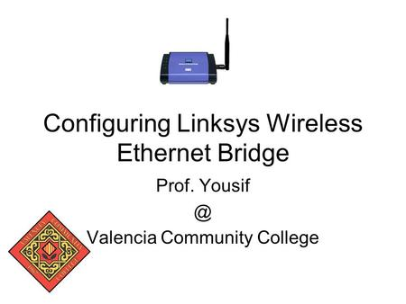 Configuring Linksys Wireless Ethernet Bridge Prof. Valencia Community College.