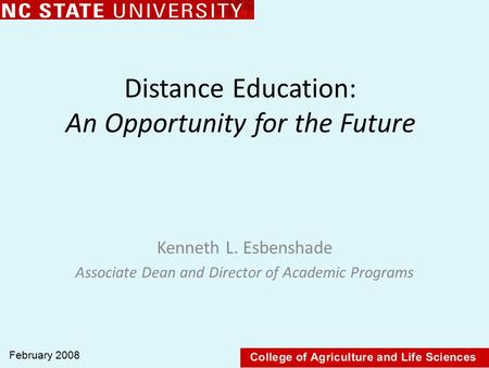 Distance Education: An Opportunity for the Future Kenneth L. Esbenshade Associate Dean and Director of Academic Programs February 2008.