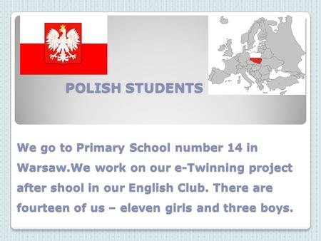 POLISH STUDENTS We go to Primary School number 14 in Warsaw.We work on our e-Twinning project after shool in our English Club. There are fourteen of us.