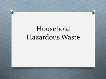 Household Hazardous Waste. Flammable / Ignitable O wastes can create fires under certain conditions, are spontaneously combustible, or have a flash point.