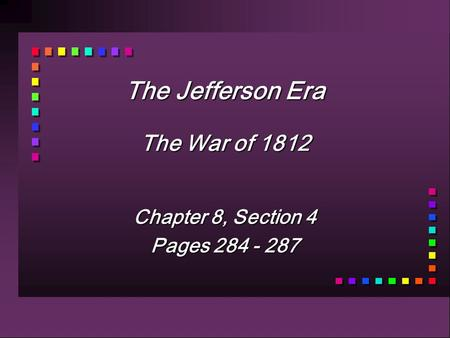 The Jefferson Era The War of 1812