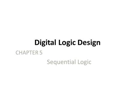Digital Logic Design CHAPTER 5 Sequential Logic. 2 Sequential Circuits Combinational circuits – The outputs are entirely dependent on the current inputs.