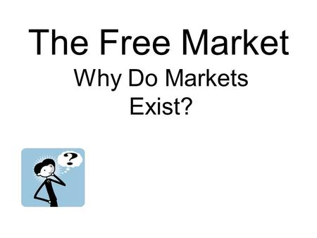 The Free Market Why Do Markets Exist?. A market is an arrangement that allows buyers and sellers to exchange goods and services.