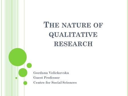 T HE NATURE OF QUALITATIVE RESEARCH Gordana Velickovska Guest Professor Centre for Social Sciences.