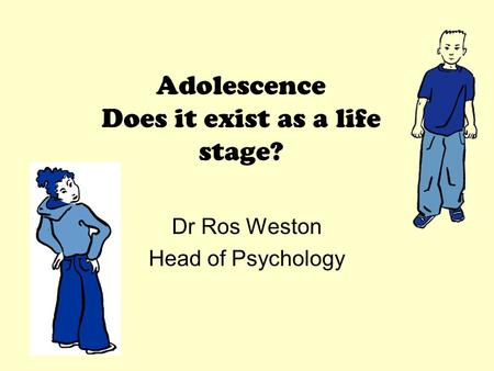 Adolescence Does it exist as a life stage? Dr Ros Weston Head of Psychology.