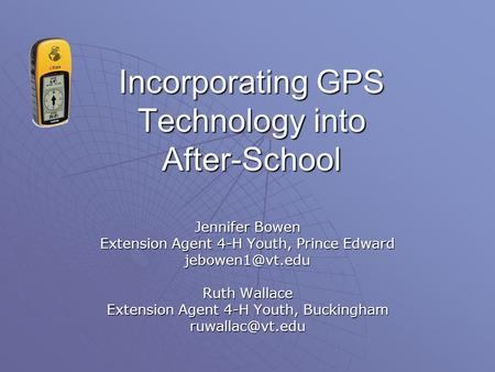 Incorporating GPS Technology into After-School Jennifer Bowen Extension Agent 4-H Youth, Prince Edward Ruth Wallace Extension Agent 4-H.