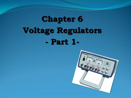 Chapter 6 Voltage Regulators - Part 1- VOLTAGE REGULATION Two basic categories of voltage regulation are:  line regulation;  load regulation. line.