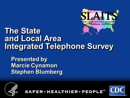 The State and Local Area Integrated Telephone Survey Presented by Marcie Cynamon Stephen Blumberg.