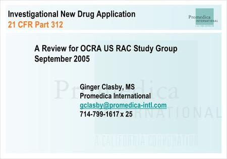 Investigational New Drug Application 21 CFR Part 312 A Review for OCRA US RAC Study Group September 2005 Ginger Clasby, MS Promedica International