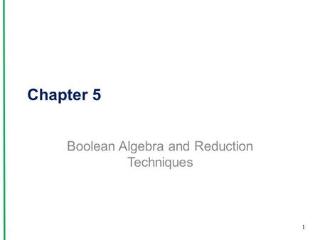 Chapter 5 Boolean Algebra and Reduction Techniques 1.