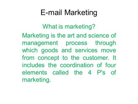 E-mail Marketing What is marketing? Marketing is the art and science of management process through which goods and services move from concept to the customer.