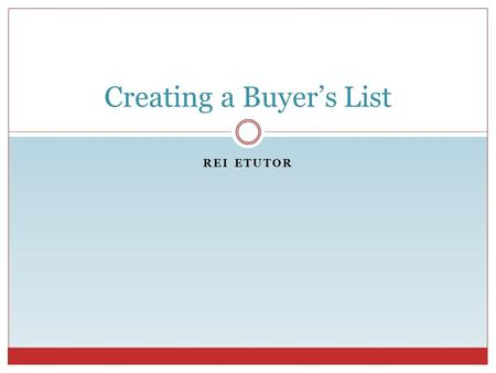 REI ETUTOR Creating a Buyer's List. REI eTutor Why Create a Buyer's List? Have buyer's ready to purchase Eliminates extended marketing time Enables investor.