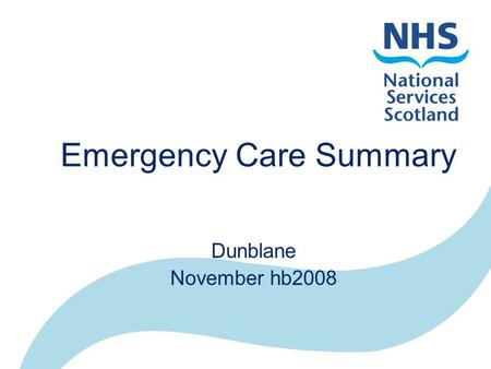Emergency Care Summary Dunblane November hb2008. NHS in Scotland 14 Health Boards –Primary and Secondary Care 1030 Practices –GPASS, InPS, EMIS, Ascribe.