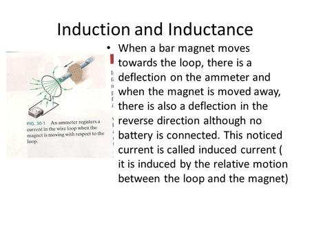Induction and Inductance When a bar magnet moves towards the loop, there is a deflection on the ammeter and when the magnet is moved away, there is also.