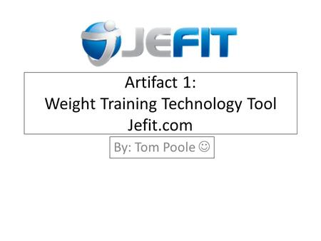 Artifact 1: Weight Training Technology Tool Jefit.com By: Tom Poole.
